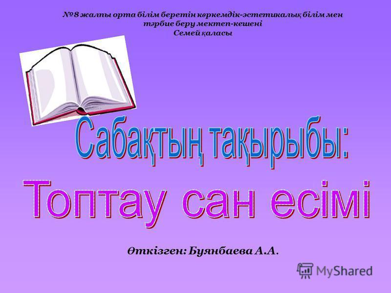 Ө ткізген: Буянбаева А.А. 8 жалпы орта білім беретін к ө ркемдік-эстетикалы қ білім мен т ә рбие беру мектеп-кешені Семей қ аласы