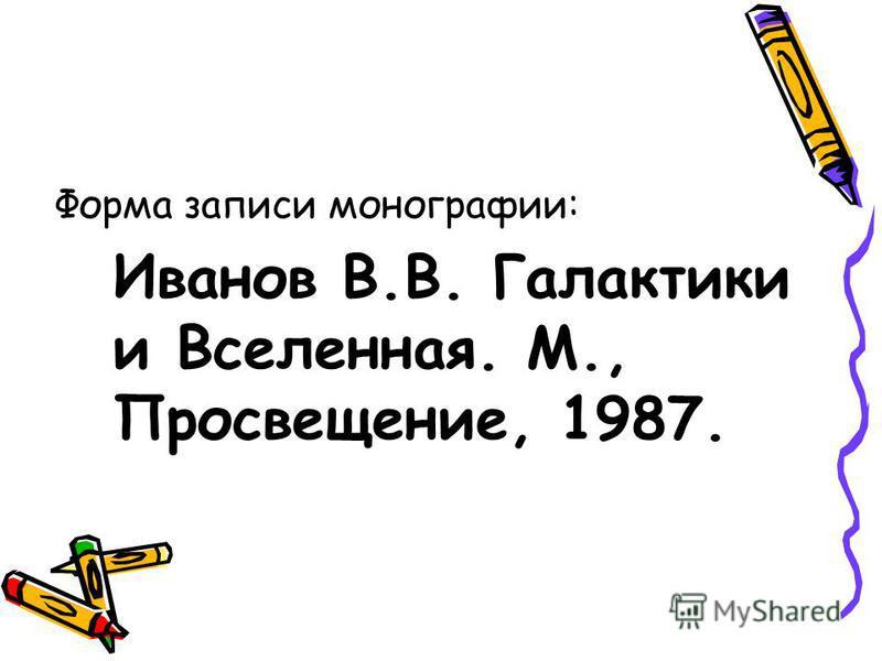 Форма записи монографии: Иванов В.В. Галактики и Вселенная. М., Просвещение, 1987.