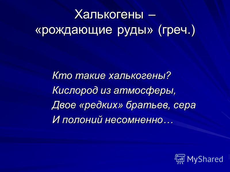 Халькогены – «рождающие руды» (греч.) Кто такие халькогены? Кислород из атмосферы, Двое «редких» братьев, сера И полоний несомненно…