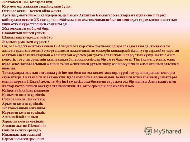 Желтоқсан – 86, ызғарлы күн, Қар мен мұз жылжығандай құздан бүгін, Өттің де астан – кестен ойда жоқта Артыңа ұмытылмас із қалдырдың,-деп ақын Ақұштап Бақтыгереева жырлағандай кешегі тарих қойнауына кеткен ХХ ғасырдың 1986 жылдың желтоқсанында болған