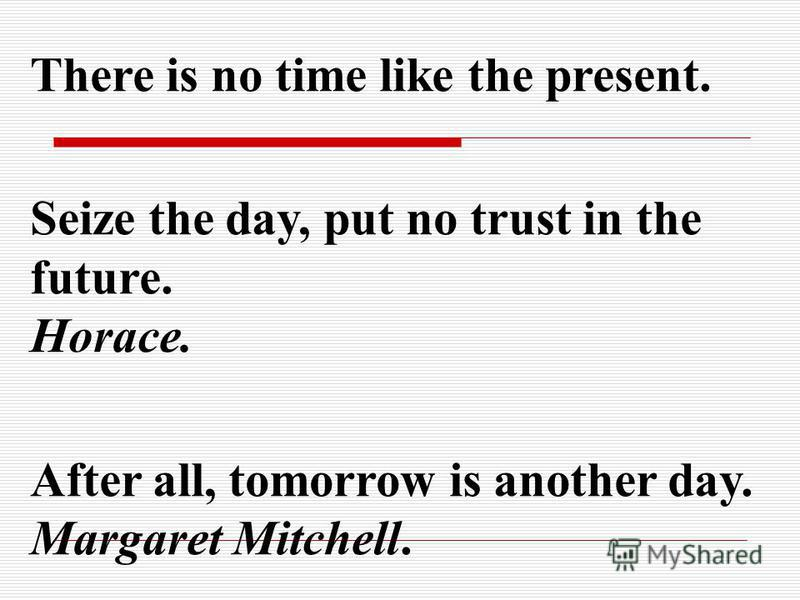 There is no time like the present. Seize the day, put no trust in the future. Horace. After all, tomorrow is another day. Margaret Mitchell.