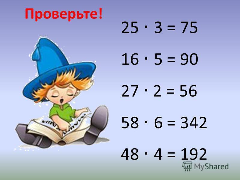 Проверьте! 25 · 3 = 75 16 · 5 = 90 27 · 2 = 56 58 · 6 = 342 48 · 4 = 192