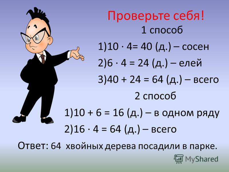 Проверьте себя! 1 способ 1)10 · 4= 40 (д.) – сосен 2)6 · 4 = 24 (д.) – елей 3)40 + 24 = 64 (д.) – всего 2 способ 1)10 + 6 = 16 (д.) – в одном ряду 2)16 · 4 = 64 (д.) – всего Ответ: 64 хвойных дерева посадили в парке.