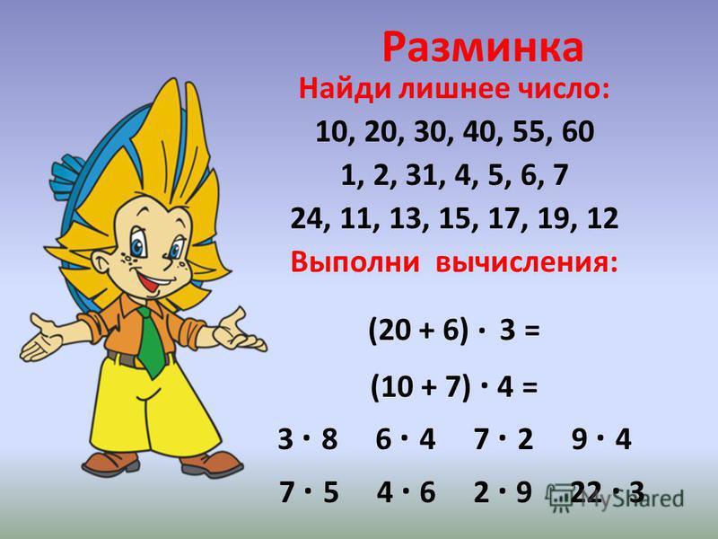 Разминка Найди лишнее число: 10, 20, 30, 40, 55, 60 1, 2, 31, 4, 5, 6, 7 24, 11, 13, 15, 17, 19, 12 Выполни вычисления: (20 + 6) · 3 = (10 + 7) · 4 = 3 · 8 6 · 4 7 · 2 9 · 4 7 · 5 4 · 6 2 · 9 22 · 3