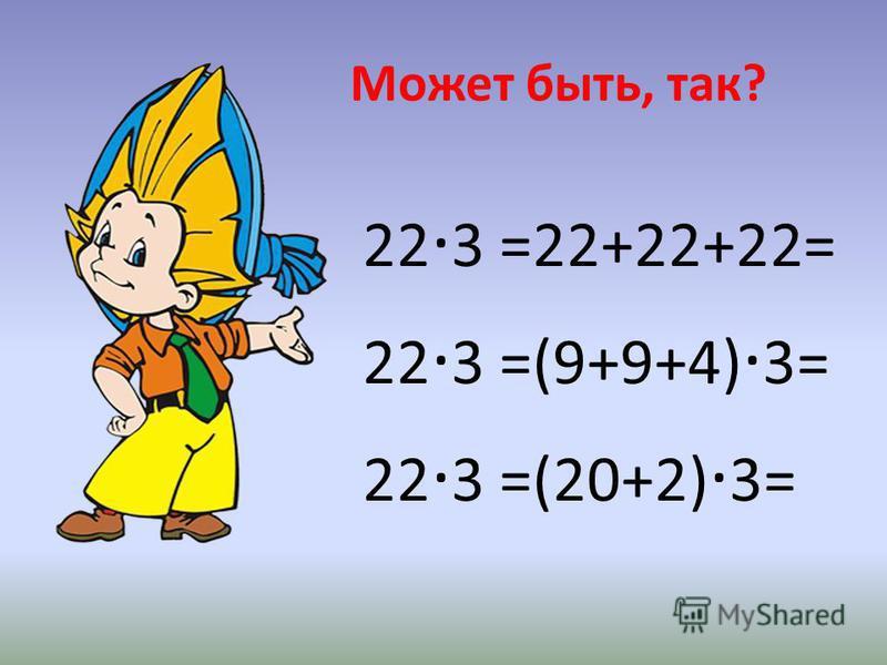 Может быть, так? 22 · 3 =22+22+22= 22 · 3 =(9+9+4) · 3= 22 · 3 =(20+2) · 3=