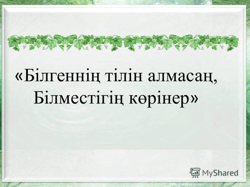 « Білгеннің тілін алмасаң, Білместігің көрінер »