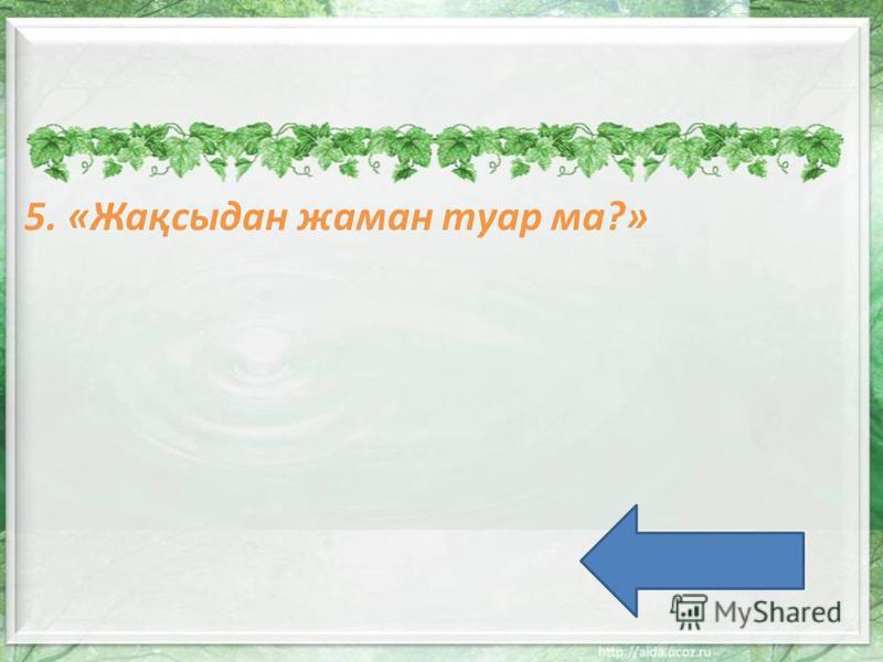 5. «Жақсыдан жаман туар ма?»