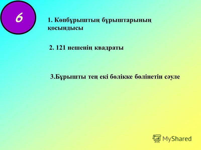 6 1. Көпбұрыштың бұрыштарының қосындысы 2. 121 нешенің квадраты 3.Бұрышты тең екі бөлікке бөлінетін сәуле