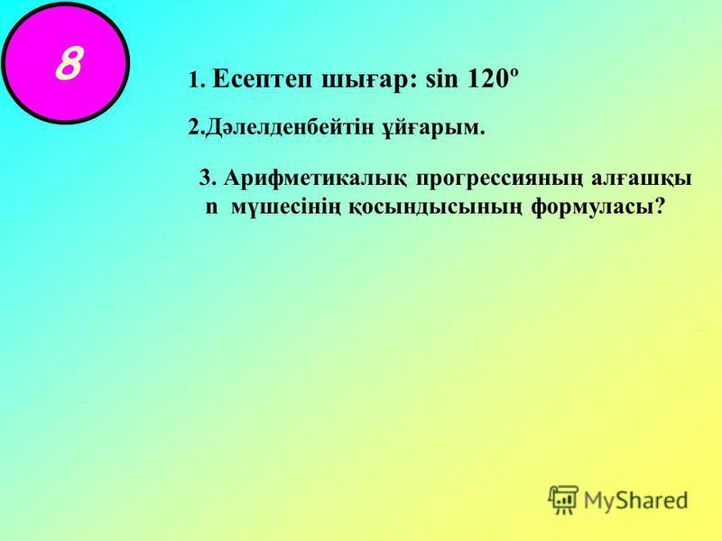 8 1. Есептеп шығар: sin 120º 2.Дәлелденбейтін ұйғарым. 3. Арифметикалық прогрессияның алғашқы n мүшесінің қосындысының формуласы?
