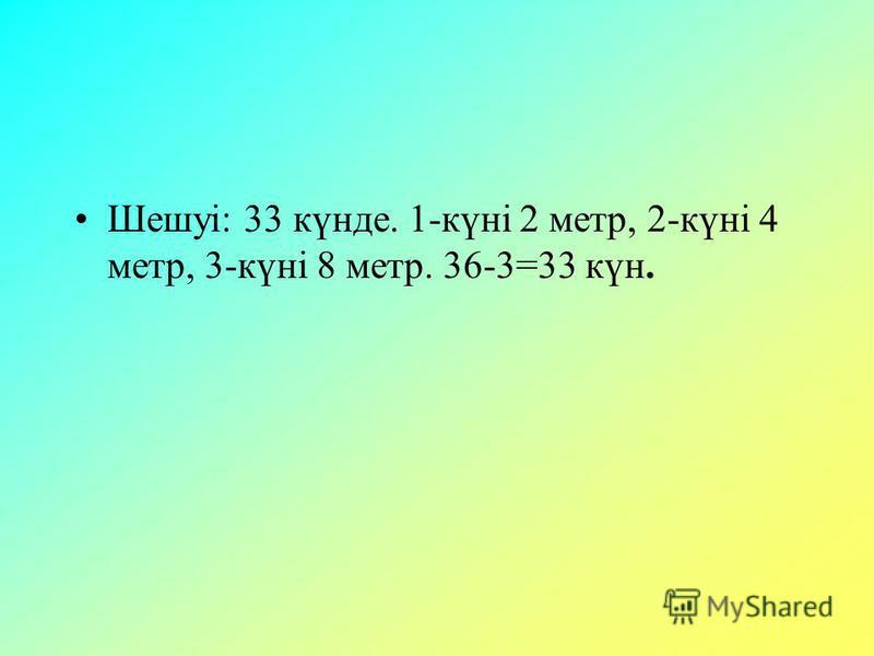 Шешуі: 33 күнде. 1-күні 2 метр, 2-күні 4 метр, 3-күні 8 метр. 36-3=33 күн.