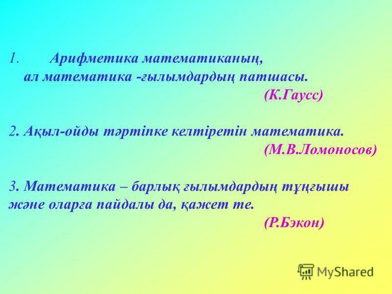 1. Арифметика математиканың, ал математика -ғылымдардың патшасы. (К.Гаусс) 2. Ақыл-ойды тәртіпке келтіретін математика. (М.В.Ломоносов) 3. Математика – барлық ғылымдардың тұңғышы және оларға пайдалы да, қажет те. (Р.Бэкон)