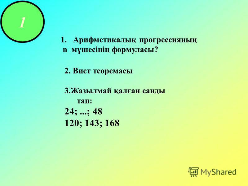 1 1.Арифметикалық прогрессияның n мүшесінің формуласы? 2. Виет теоремасы 3.Жазылмай қалған санды тап: 24;...; 48 120; 143; 168