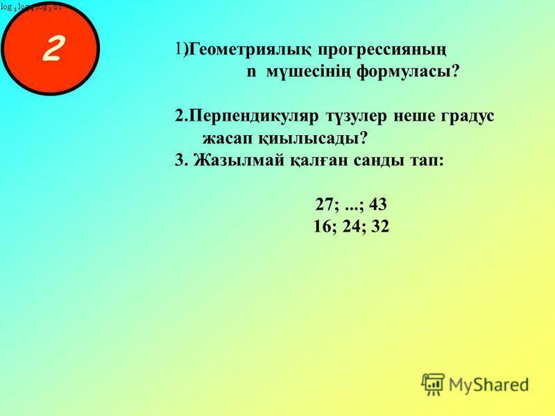 2 1)1).Геометриялық прогрессияның n мүшесінің формуласы? 2.Перпендикуляр түзулер неше градус жасап қиылысады? 3. Жазылмай қалған санды тап: 27;...; 43 16; 24; 32