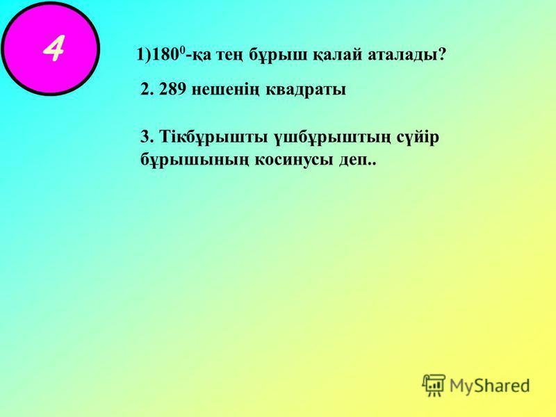 4 1)180 0 -қа тең бұрыш қалай аталады? 2. 289 нешенің квадраты 3. Тікбұрышты үшбұрыштың сүйір бұрышының косинусы деп..