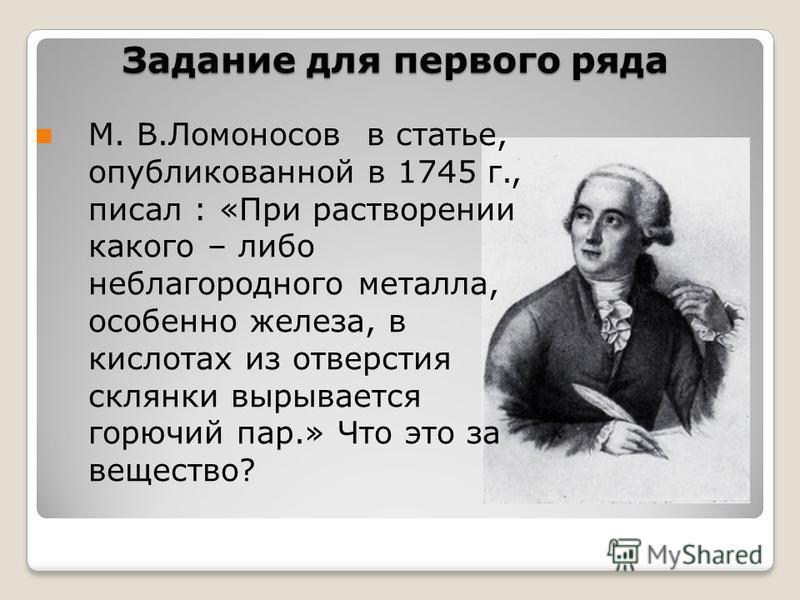 Задание для первого ряда М. В.Ломоносов в статье, опубликованной в 1745 г., писал : «При растворении какого – либо неблагородного металла, особенно железа, в кислотах из отверстия склянки вырывается горючий пар.» Что это за вещество?