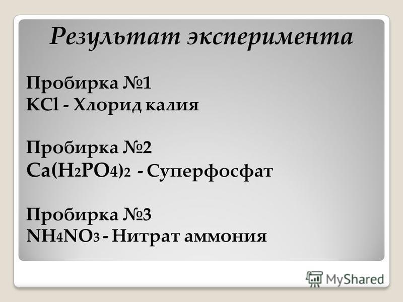 Результат эксперимента Пробирка 1 KCl - Хлорид калия Пробирка 2 Ca(H 2 PO 4 ) 2 - Суперфосфат Пробирка 3 NH 4 NO 3 - Нитрат аммония