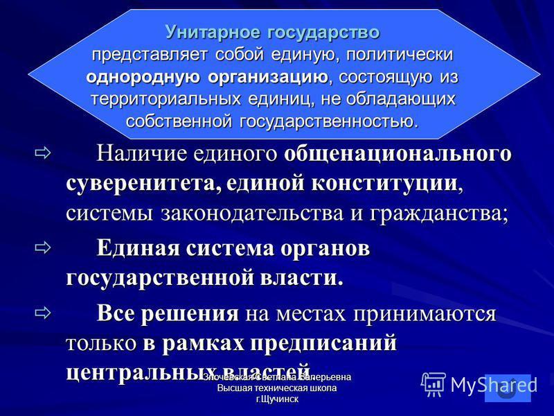 Унитарное государство представляет собой единую, политически однородную организацию, состоящую из территориальных единиц, не обладающих собственной государственностью. Наличие единого общенационального суверенитета, единой конституции, системы законо