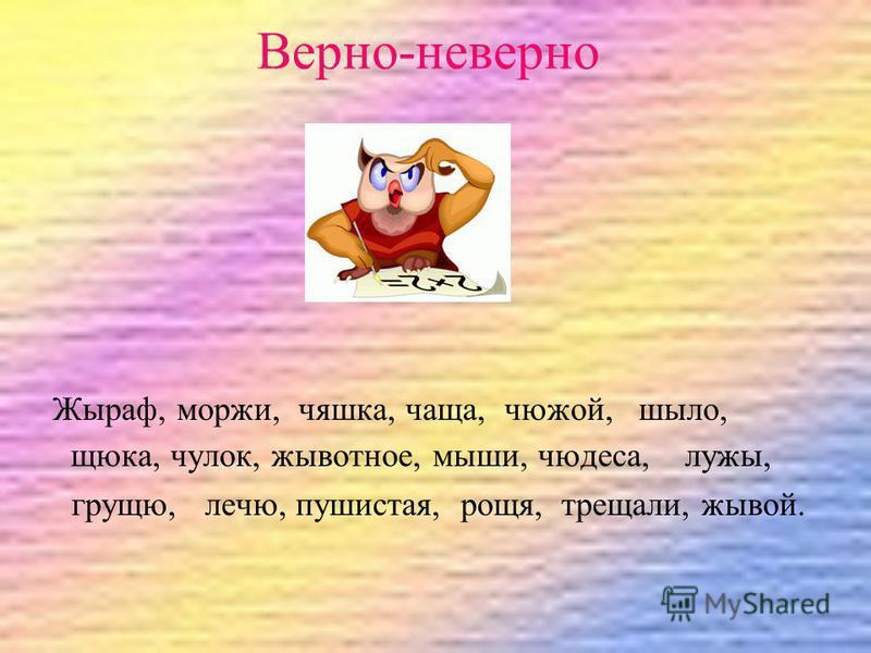 Верно-неверно Жыраф, моржи, чашка, чаща, чужой, шило, щука, чулок, животное, мыши, чудеса, лужи, грущу, лечу, пушистая, роща, трещали, живой.