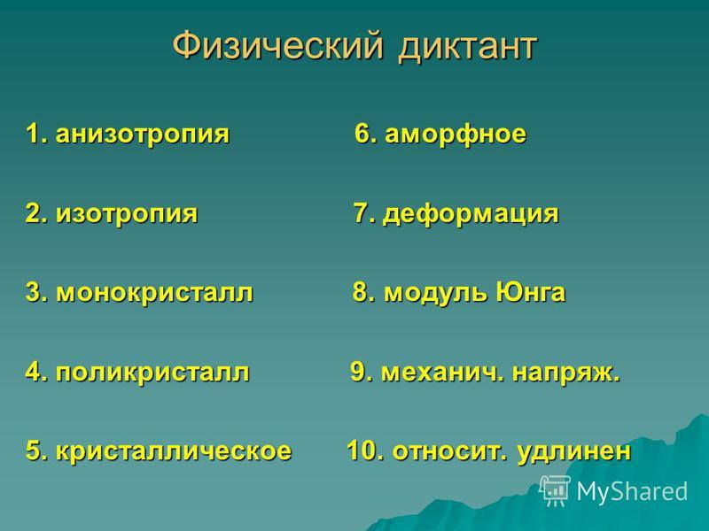 Физический диктант 1. анизотропия 6. аморфное 2. изотропия 7. деформация 3. монокристалл 8. модуль Юнга 4. поликристалл 9. механич. напряж. 5. кристаллическое 10. относит. удлинен