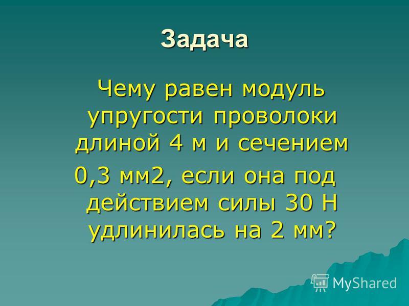 Задача Чему равен модуль упругости проволоки длиной 4 м и сечением Чему равен модуль упругости проволоки длиной 4 м и сечением 0,3 мм 2, если она под действием силы 30 Н удлинилась на 2 мм?