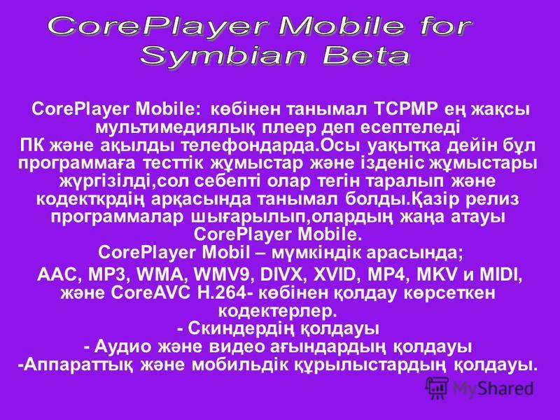 CorePlayer Mobile: көбінен танымал ТСРМР ең жақсы мультимедиялық плеер деп есептеледі ПК және ақылды телефондарда.Осы уақытқа дейін бұл программаға тесттік жұмыстар және ізденіс жұмыстары жүргізілді,сол себепті олар тегін таралып және кодекткрдің арқ