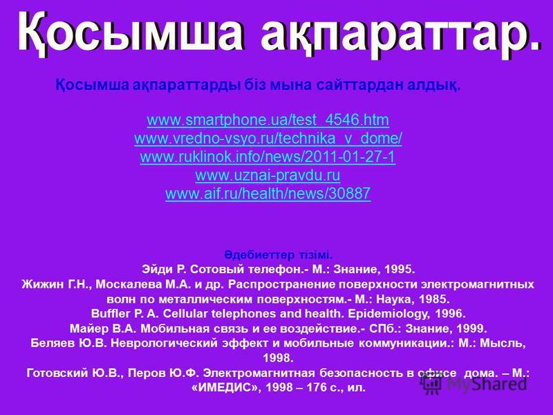 Қосымша ақпараттарды біз мына сайттардан алдық. www.smartphone.ua/test_4546.htm www.vredno-vsyo.ru/technika_v_dome/ www.ruklinok.info/news/2011-01-27-1 www.uznai-pravdu.ru www.aif.ru/health/news/30887 Әдебиеттер тізімі. Эйди Р. Сотовый телефон.- М.: