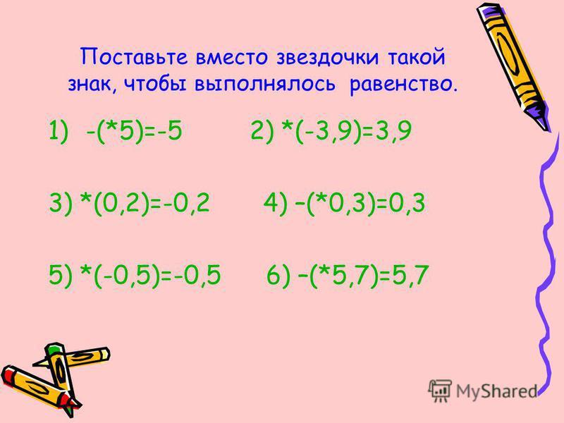 Поставьте вместо звездочки такой знак, чтобы выполнялось равенство. 1)-(*5)=-5 2) *(-3,9)=3,9 3) *(0,2)=-0,2 4) –(*0,3)=0,3 5) *(-0,5)=-0,5 6) –(*5,7)=5,7