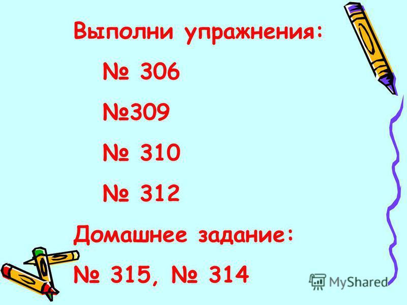 Выполни упражнения: 306 309 310 312 Домашнее задание: 315, 314
