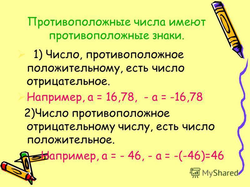 Противоположные числа имеют противоположные знаки. 1) Число, противоположное положительному, есть число отрицательное. Например, а = 16,78, - а = -16,78 2)Число противоположное отрицательному числу, есть число положительное. Например, а = - 46, - а =