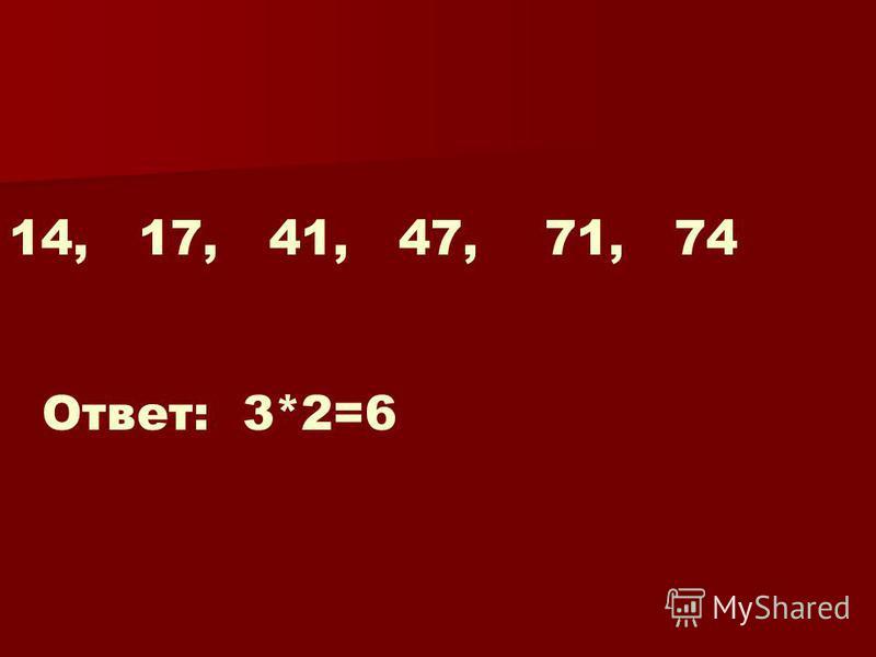14, 17, 41, 47, 71, 74 Ответ: 3*2=6