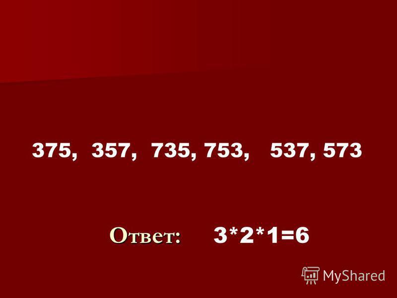 3 7 7 3 375, 357, 735, 753, 537, 573 Ответ: Ответ: 3*2*1=6