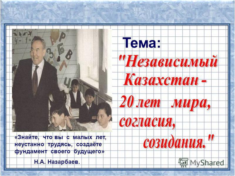 «Знайте, что вы с малых лет, неустанно трудясь, создаёте фундамент своего будущего» Н.А. Назарбаев. Тема: