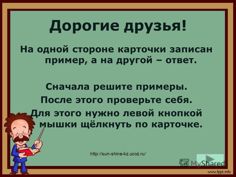 Дорогие друзья! На одной стороне карточки записан пример, а на другой – ответ. Сначала решите примеры. После этого проверьте себя. Для этого нужно левой кнопкой мышки щёлкнуть по карточке. http://sun-shine-kz.ucoz.ru/