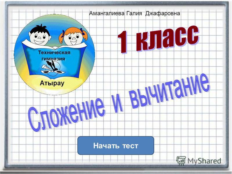 Начать тест Техническая Атырау гимназия Амангалиева Галия Джафаровна