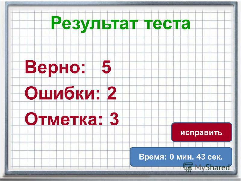 Результат теста Верно: 5 Ошибки: 2 Отметка: 3 Время: 0 мин. 43 сек. исправить