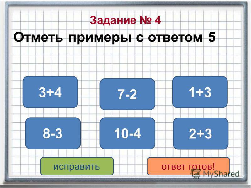 Задание 4 Отметь примеры с ответом 5 2+3 8-3 7-2 10-4 1+33+4 исправить ответ готов!