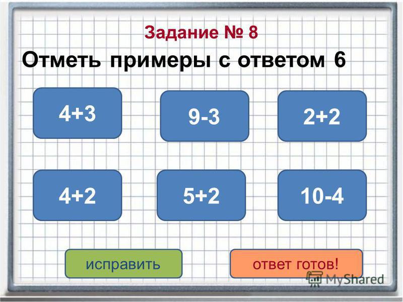 Задание 8 Отметь примеры с ответом 6 10-44+2 9-3 5+2 2+2 4+3 исправить ответ готов!