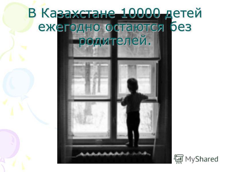 В Казахстане 10000 детей ежегодно остаются без родителей.