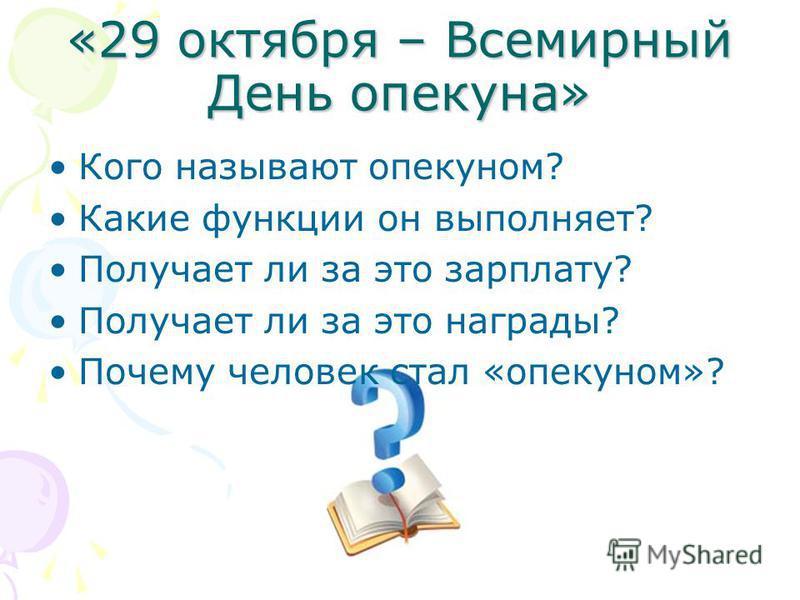 «29 октября – Всемирный День опекуна» Кого называют опекуном? Какие функции он выполняет? Получает ли за это зарплату? Получает ли за это награды? Почему человек стал «опекуном»?