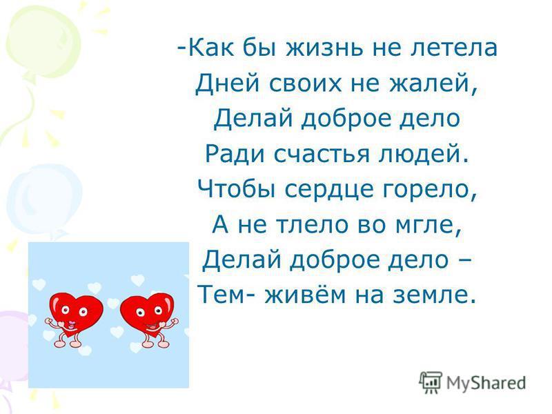 -Как бы жизнь не летела Дней своих не жалей, Делай доброе дело Ради счастья людей. Чтобы сердце горело, А не тлело во мгле, Делай доброе дело – Тем- живём на земле.
