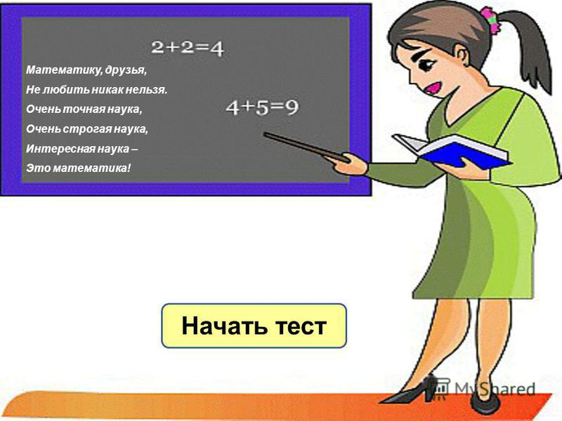 Начать тест Математику, друзья, Не любить никак нельзя. Очень точная наука, Очень строгая наука, Интересная наука – Это математика!