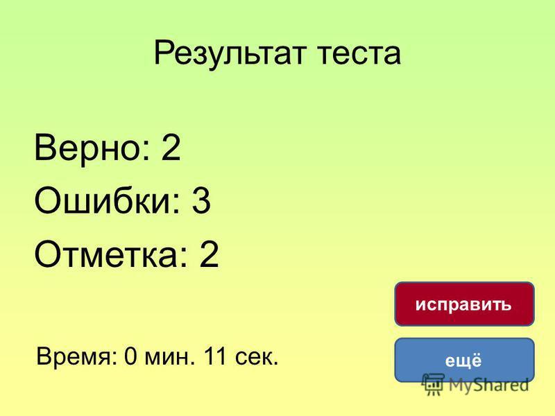 Результат теста Верно: 2 Ошибки: 3 Отметка: 2 Время: 0 мин. 11 сек. ещё исправить