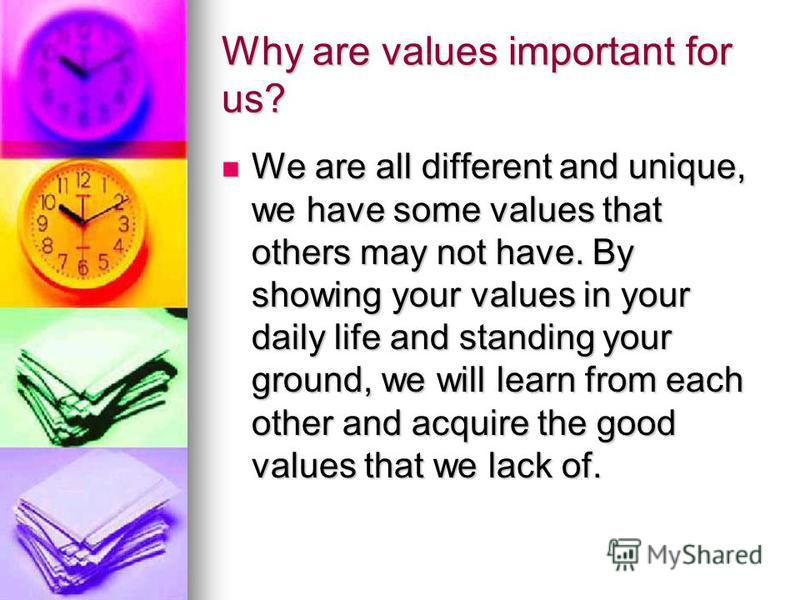 Why are values important for us? We are all different and unique, we have some values that others may not have. By showing your values in your daily life and standing your ground, we will learn from each other and acquire the good values that we lack