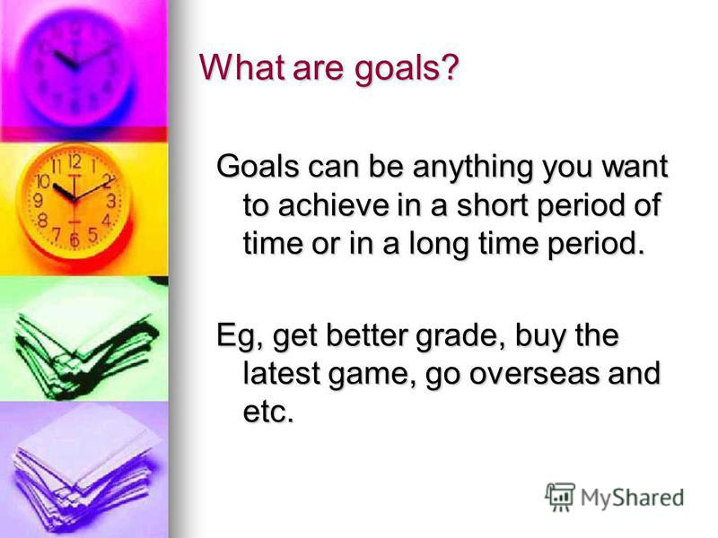 What are goals? Goals can be anything you want to achieve in a short period of time or in a long time period. Eg, get better grade, buy the latest game, go overseas and etc.