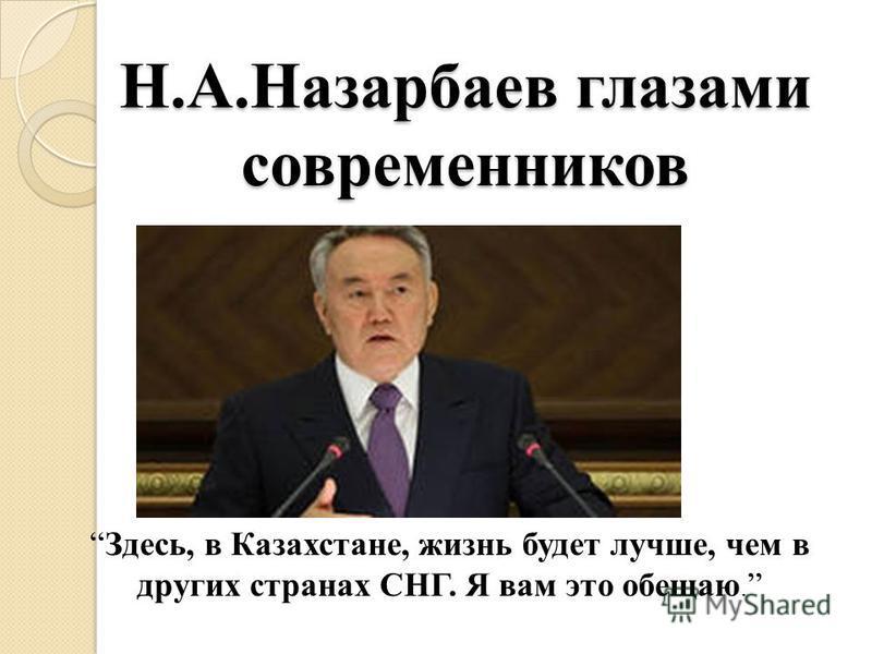 Н.А.Назарбаев глазами современников Здесь, в Казахстане, жизнь будет лучше, чем в других странах СНГ. Я вам это обещаю.