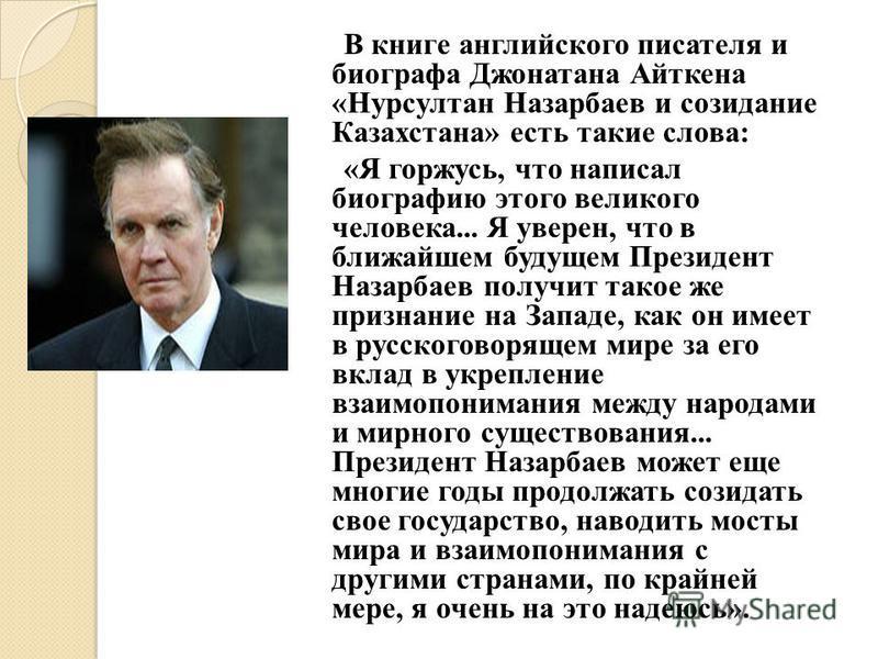 В книге английского писателя и биографа Джонатана Айткена «Нурсултан Назарбаев и созидание Казахстана» есть такие слова: «Я горжусь, что написал биографию этого великого человека... Я уверен, что в ближайшем будущем Президент Назарбаев получит такое