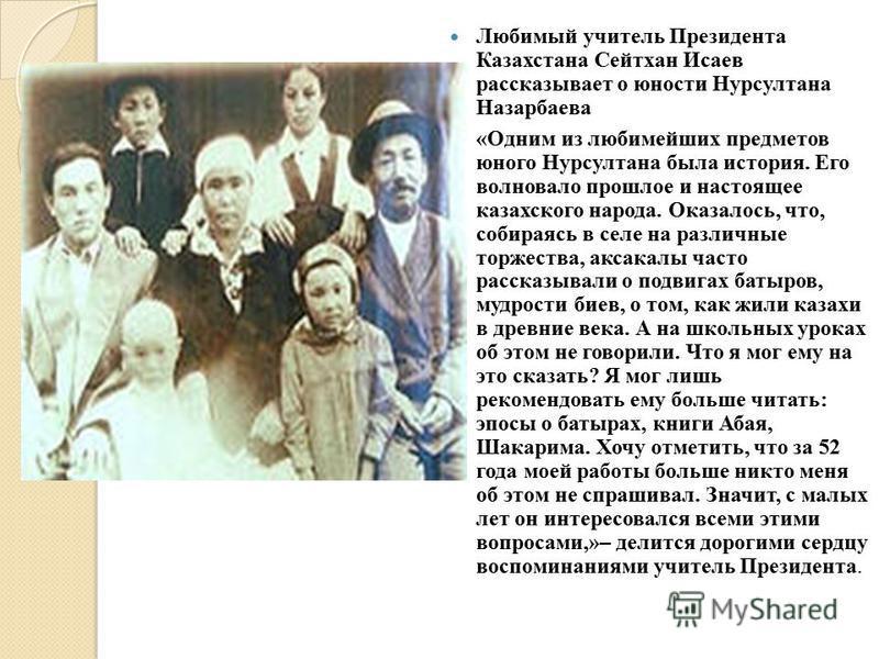 Любимый учитель Президента Казахстана Сейтхан Исаев рассказывает о юности Нурсултана Назарбаева «Одним из любимейших предметов юного Нурсултана была история. Его волновало прошлое и настоящее казахского народа. Оказалось, что, собираясь в селе на раз