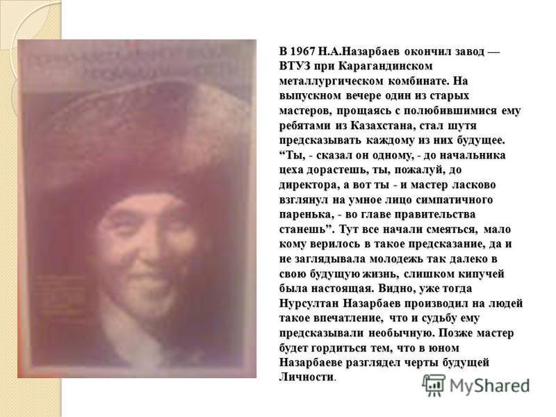 В 1967 Н.А.Назарбаев окончил завод ВТУЗ при Карагандинском металлургическом комбинате. На выпускном вечере один из старых мастеров, прощаясь с полюбившимися ему ребятами из Казахстана, стал шутя предсказывать каждому из них будущее. Ты, - сказал он о