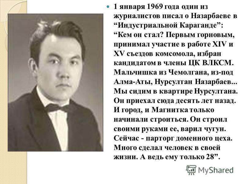 1 января 1969 года один из журналистов писал о Назарбаеве в Индустриальной Караганде: Кем он стал? Первым горновым, принимал участие в работе XIV и XV съездов комсомола, избран кандидатом в члены ЦК ВЛКСМ. Мальчишка из Чемолгана, из-под Алма-Аты, Нур