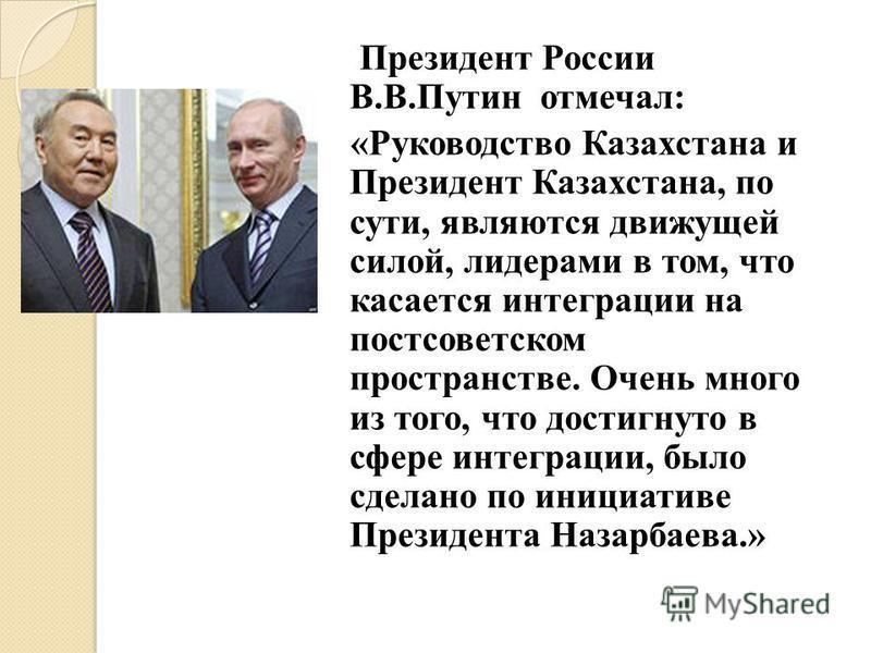 Президент России В.В.Путин отмечал: «Руководство Казахстана и Президент Казахстана, по сути, являются движущей силой, лидерами в том, что касается интеграции на постсоветском пространстве. Очень много из того, что достигнуто в сфере интеграции, было